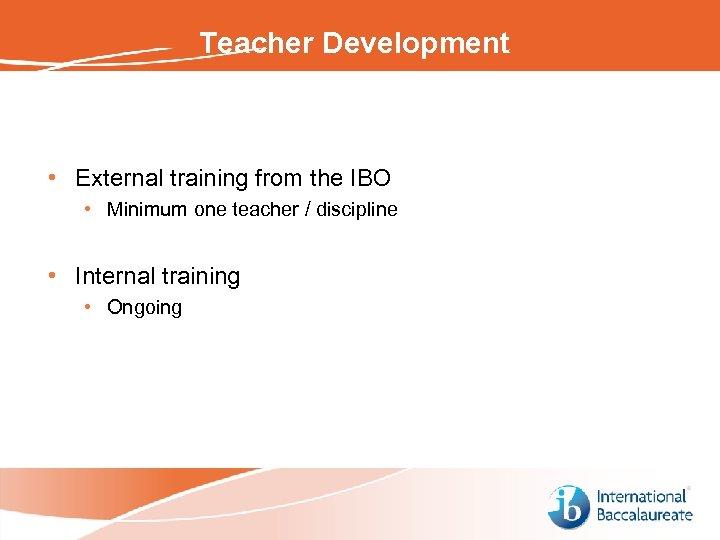 Teacher Development • External training from the IBO • Minimum one teacher / discipline