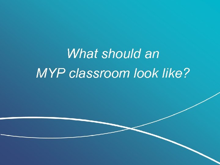 What should an MYP classroom look like?