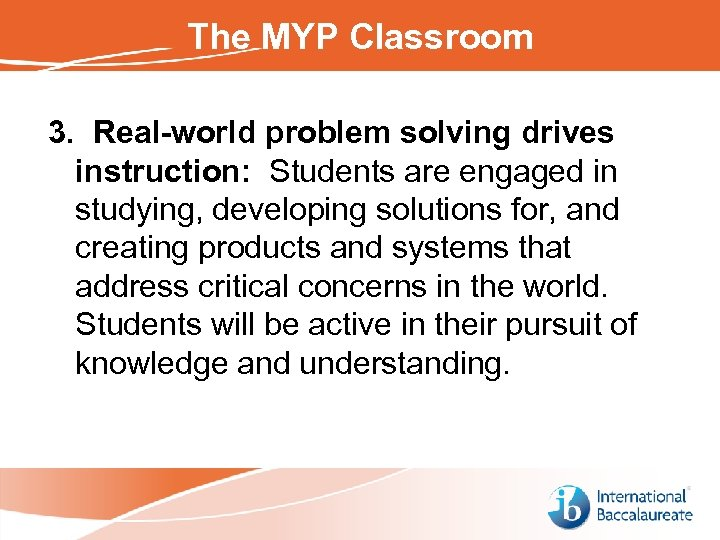 The MYP Classroom 3. Real-world problem solving drives instruction: Students are engaged in studying,