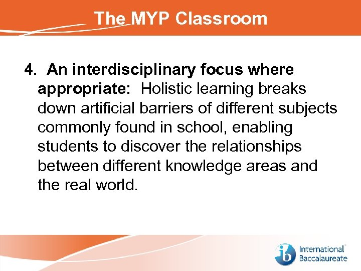 The MYP Classroom 4. An interdisciplinary focus where appropriate: Holistic learning breaks down artificial