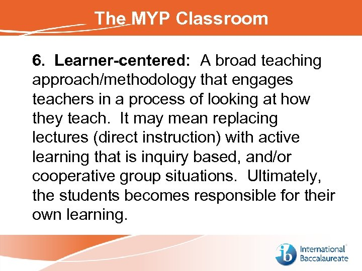 The MYP Classroom 6. Learner-centered: A broad teaching approach/methodology that engages teachers in a