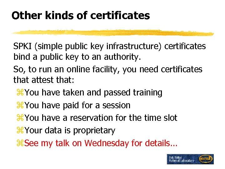 Other kinds of certificates SPKI (simple public key infrastructure) certificates bind a public key