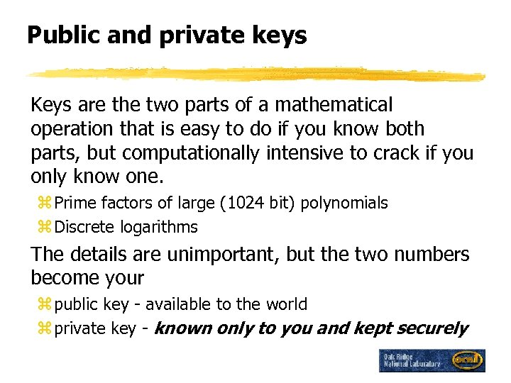 Public and private keys Keys are the two parts of a mathematical operation that