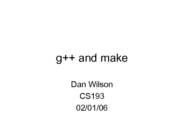 g++ and make Dan Wilson CS 193 02/01/06