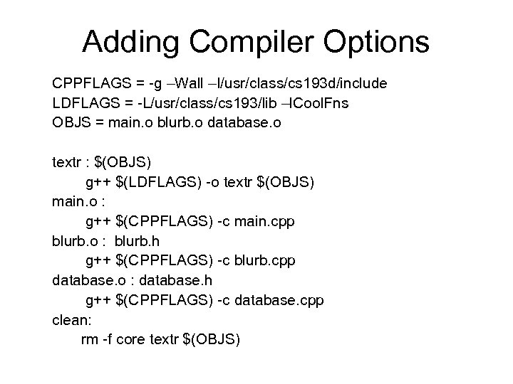 Adding Compiler Options CPPFLAGS = -g –Wall –I/usr/class/cs 193 d/include LDFLAGS = -L/usr/class/cs 193/lib