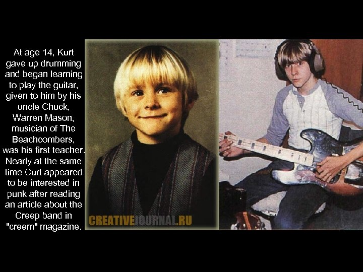 At age 14, Kurt gave up drumming and began learning to play the guitar,