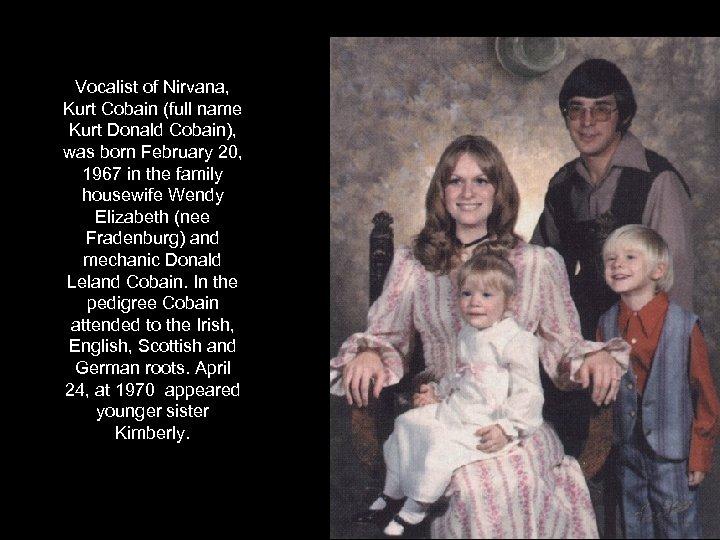 Vocalist of Nirvana, Kurt Cobain (full name Kurt Donald Cobain), was born February 20,
