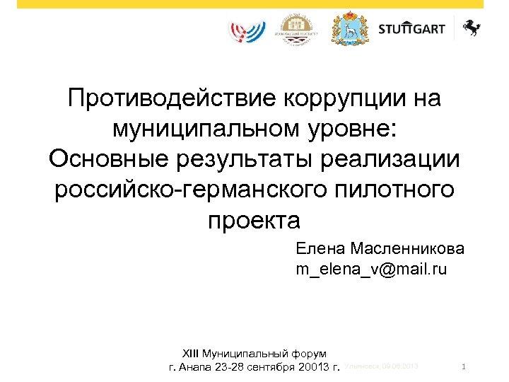 Противодействие коррупции на муниципальном уровне: Основные результаты реализации российско-германского пилотного проекта Елена Масленникова m_elena_v@mail.