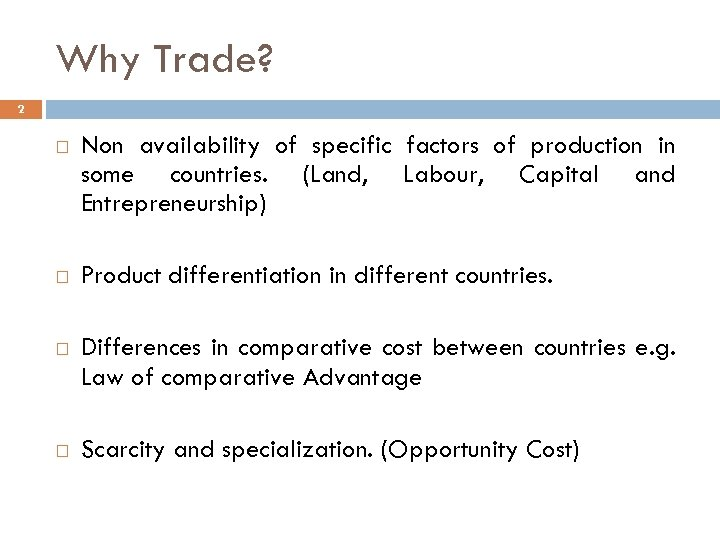 Why Trade? 2 Non availability of specific factors of production in some countries. (Land,