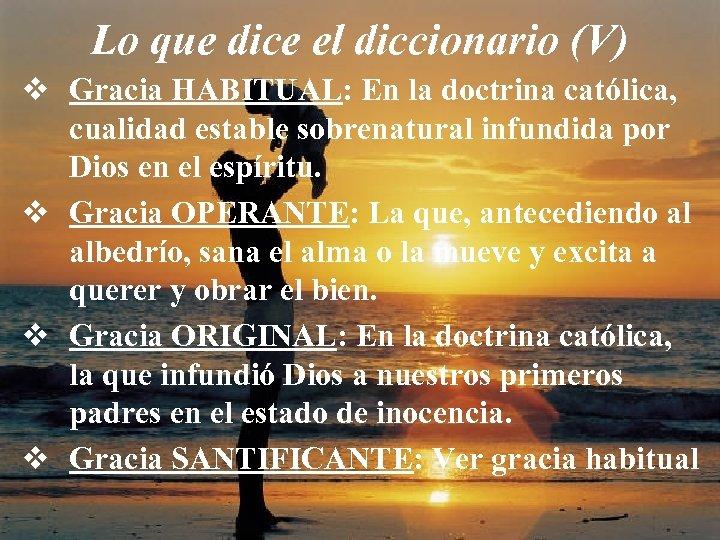 Lo que dice el diccionario (V) v Gracia HABITUAL: En la doctrina católica, cualidad