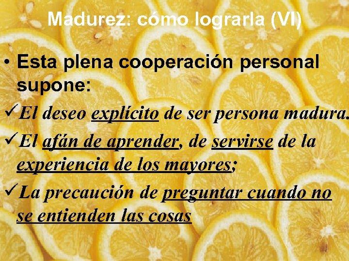 Madurez: cómo lograrla (VI) • Esta plena cooperación personal supone: üEl deseo explícito de