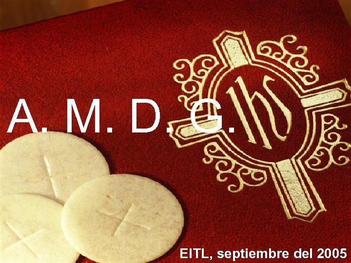 A. M. D. G. EITL, septiembre del 2005