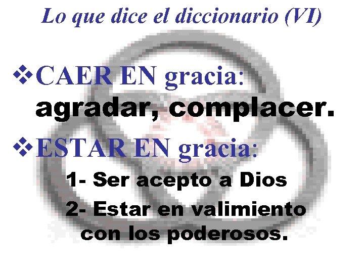 Lo que dice el diccionario (VI) v. CAER EN gracia: agradar, complacer. v. ESTAR