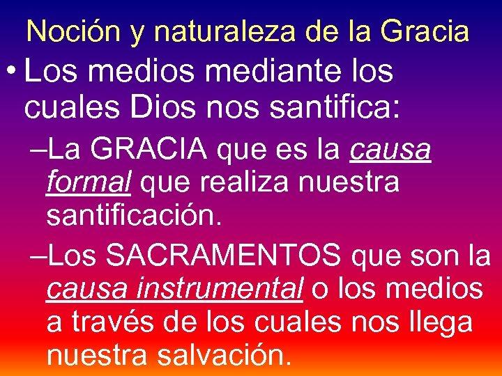 Noción y naturaleza de la Gracia • Los mediante los cuales Dios nos santifica: