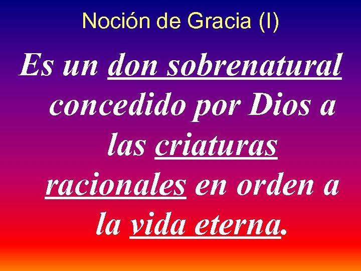 Noción de Gracia (I) Es un don sobrenatural concedido por Dios a las criaturas