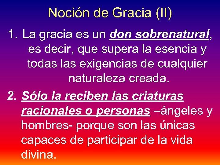 Noción de Gracia (II) 1. La gracia es un don sobrenatural, es decir, que