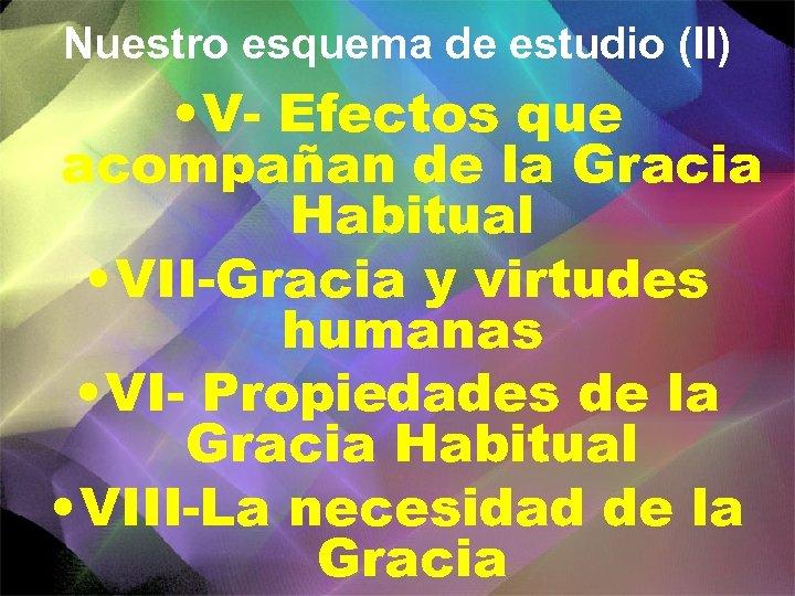 Nuestro esquema de estudio (II) • V- Efectos que acompañan de la Gracia Habitual