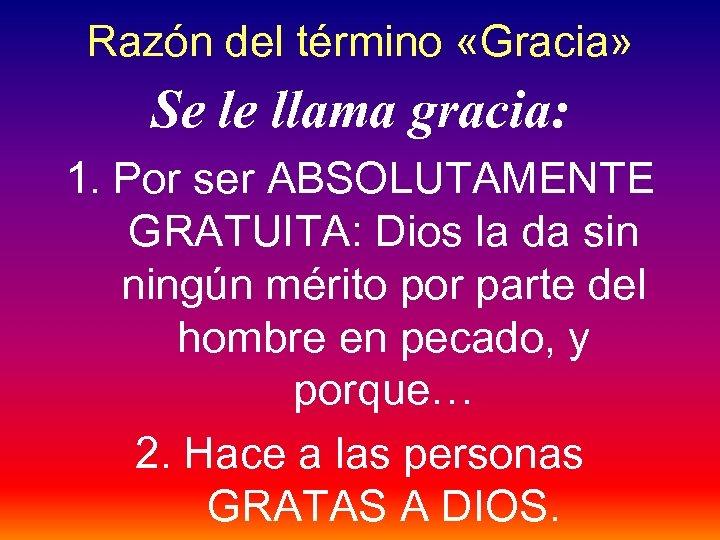 Razón del término «Gracia» Se le llama gracia: 1. Por ser ABSOLUTAMENTE GRATUITA: Dios