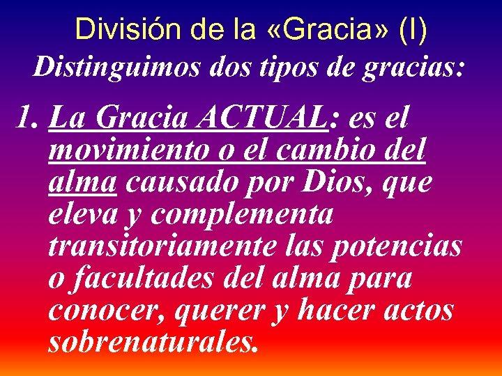 División de la «Gracia» (I) Distinguimos dos tipos de gracias: 1. La Gracia ACTUAL: