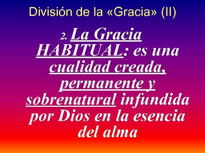 División de la «Gracia» (II) La Gracia HABITUAL: es una cualidad creada, permanente y