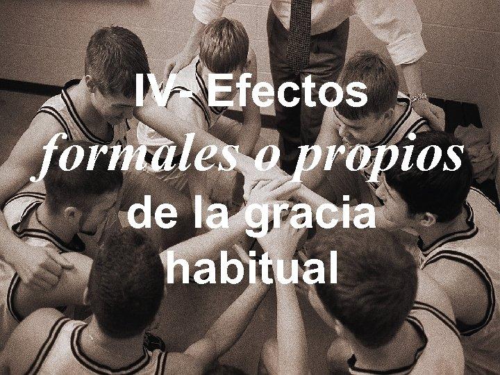 IV- Efectos formales o propios de la gracia habitual