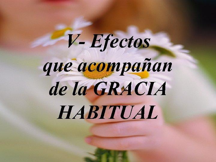 V- Efectos que acompañan de la GRACIA HABITUAL