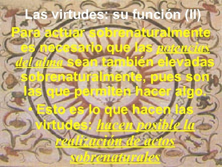 Las virtudes: su función (II) Para actuar sobrenaturalmente es necesario que las potencias del