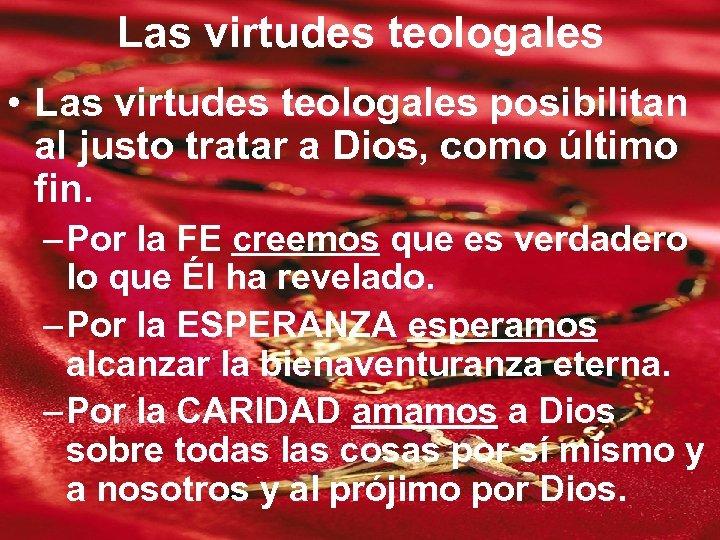 Las virtudes teologales • Las virtudes teologales posibilitan al justo tratar a Dios, como