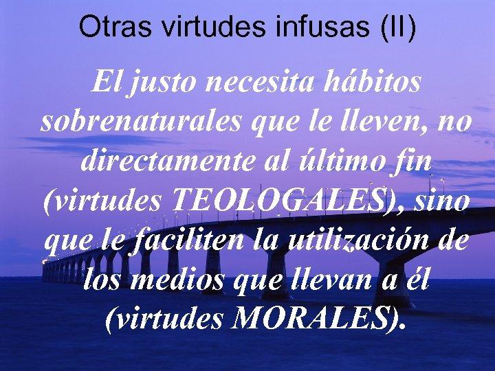 Otras virtudes infusas (II) El justo necesita hábitos sobrenaturales que le lleven, no directamente