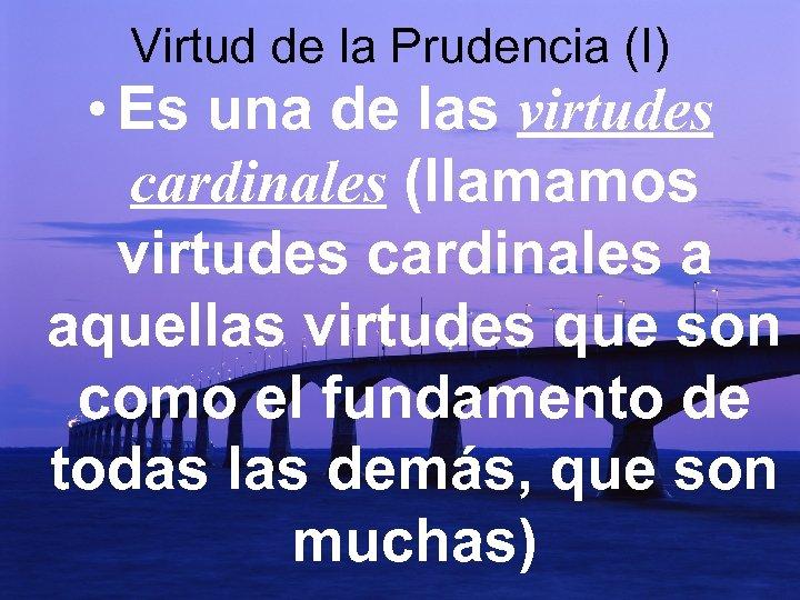 Virtud de la Prudencia (I) • Es una de las virtudes cardinales (llamamos virtudes