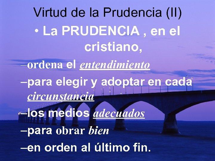 Virtud de la Prudencia (II) • La PRUDENCIA , en el cristiano, – ordena