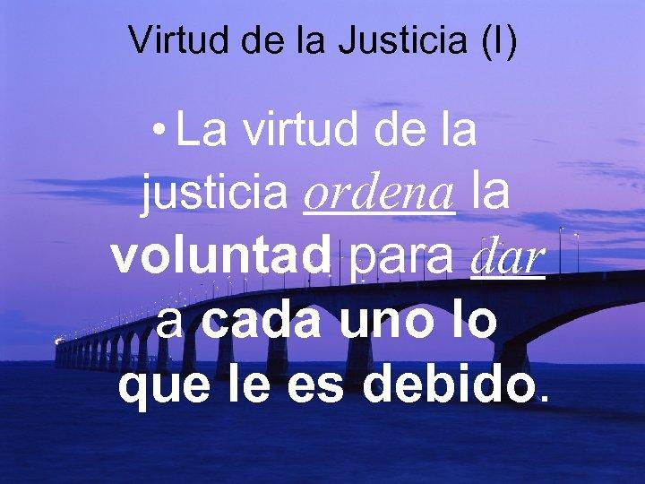 Virtud de la Justicia (I) • La virtud de la justicia ordena la voluntad