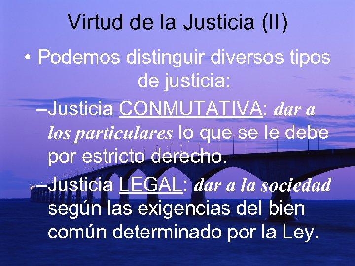 Virtud de la Justicia (II) • Podemos distinguir diversos tipos de justicia: –Justicia CONMUTATIVA:
