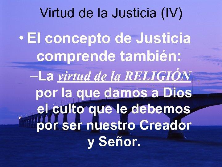 Virtud de la Justicia (IV) • El concepto de Justicia comprende también: –La virtud