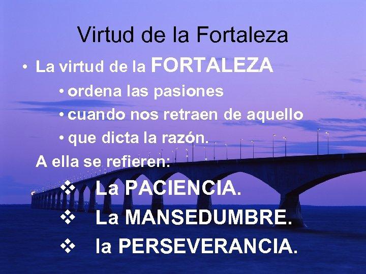 Virtud de la Fortaleza • La virtud de la FORTALEZA • ordena las pasiones
