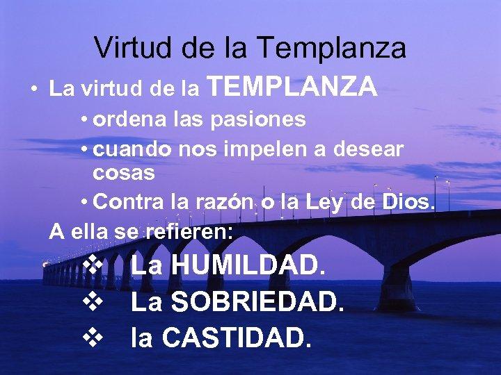 Virtud de la Templanza • La virtud de la TEMPLANZA • ordena las pasiones