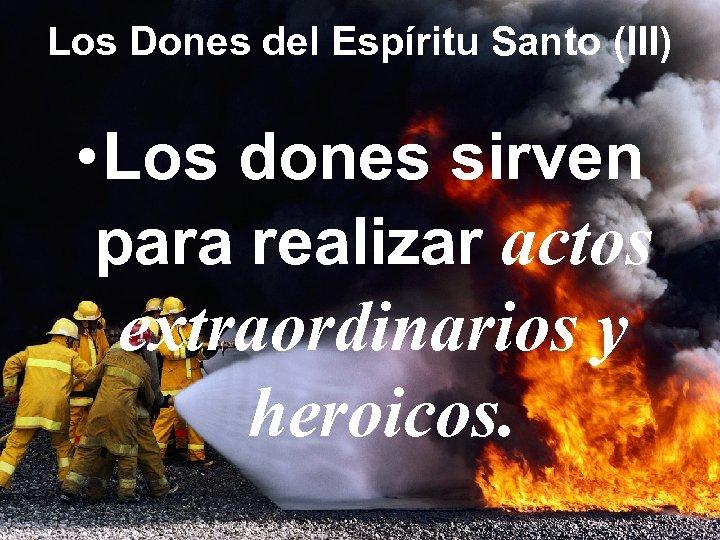 Los Dones del Espíritu Santo (III) • Los dones sirven para realizar actos extraordinarios