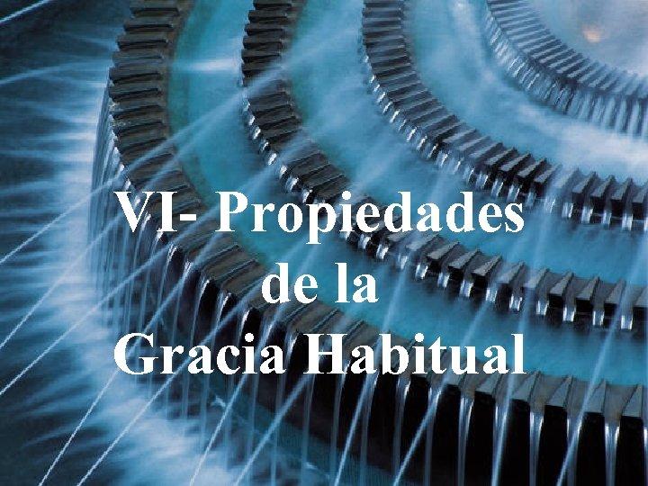 VI- Propiedades de la Gracia Habitual