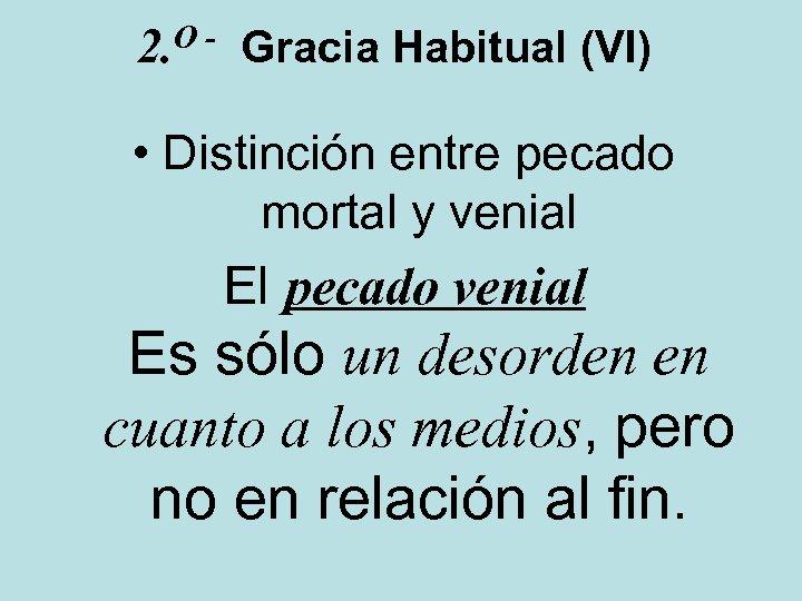 O 2. Gracia Habitual (VI) • Distinción entre pecado mortal y venial El pecado