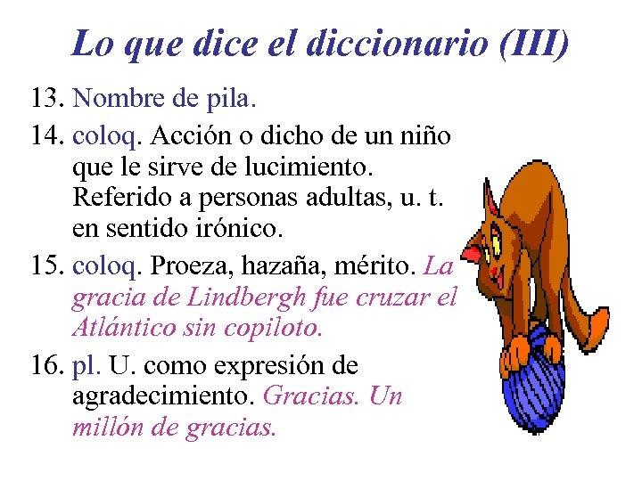 Lo que dice el diccionario (III) 13. Nombre de pila. 14. coloq. Acción o