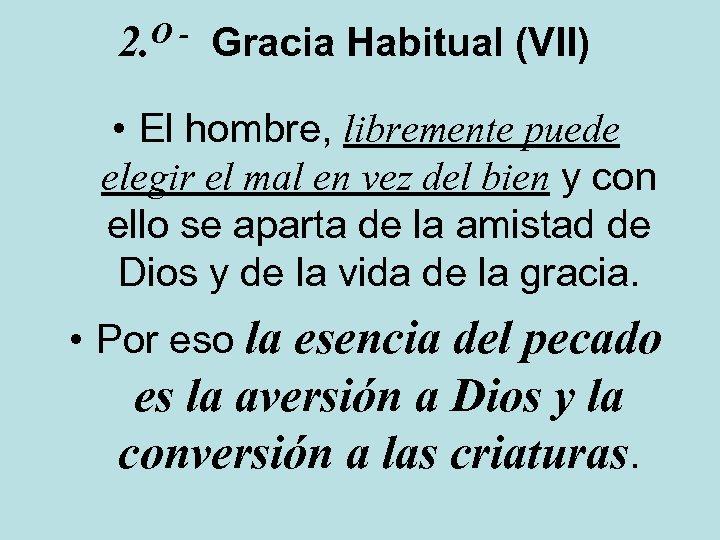 O 2. Gracia Habitual (VII) • El hombre, libremente puede elegir el mal en