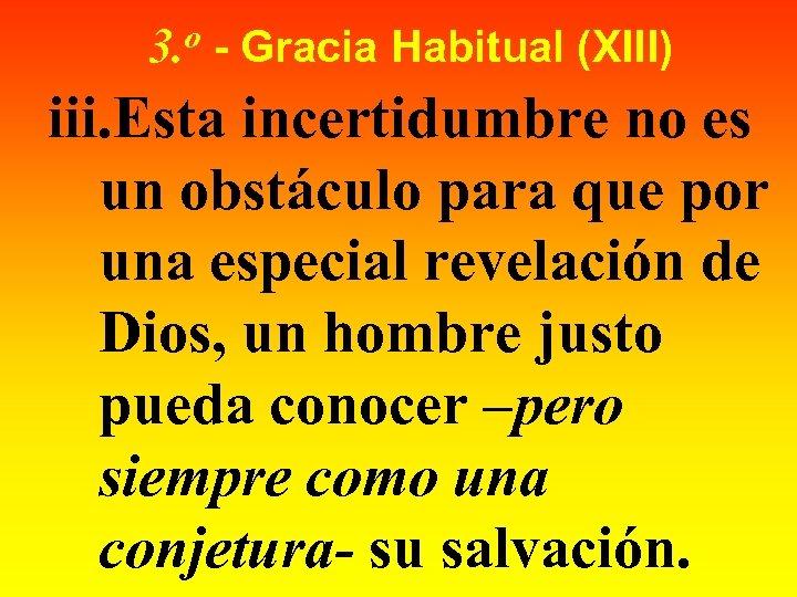 o 3. - Gracia Habitual (XIII) iii. Esta incertidumbre no es un obstáculo para