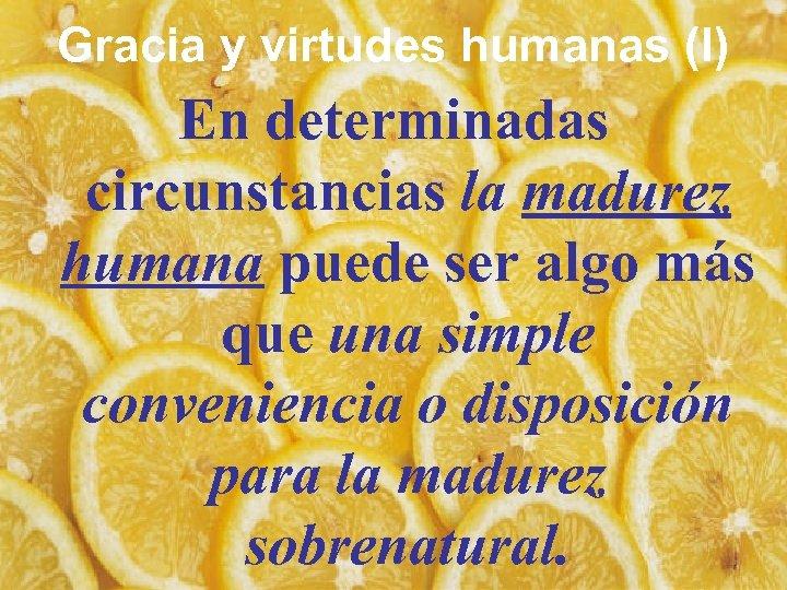Gracia y virtudes humanas (I) En determinadas circunstancias la madurez humana puede ser algo