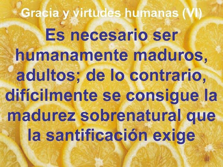 Gracia y virtudes humanas (VI) Es necesario ser humanamente maduros, adultos; de lo contrario,