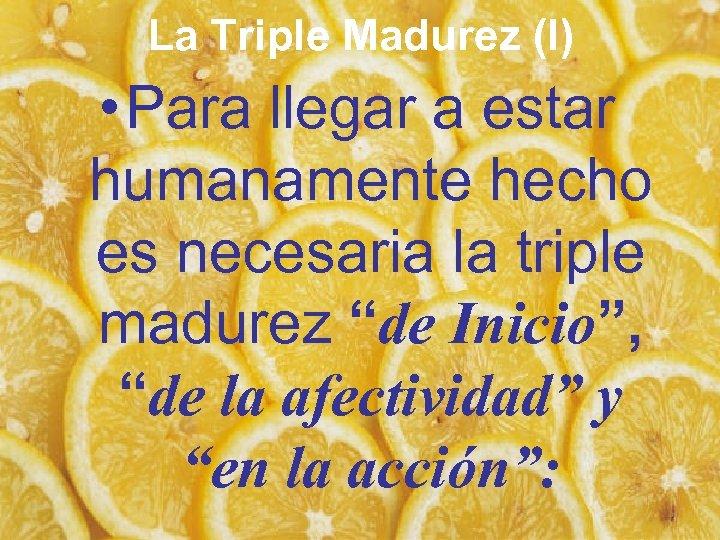 La Triple Madurez (I) • Para llegar a estar humanamente hecho es necesaria la