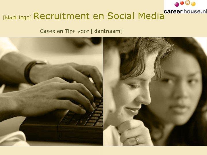 [klant logo] Recruitment en Social Media Cases en Tips voor [klantnaam]