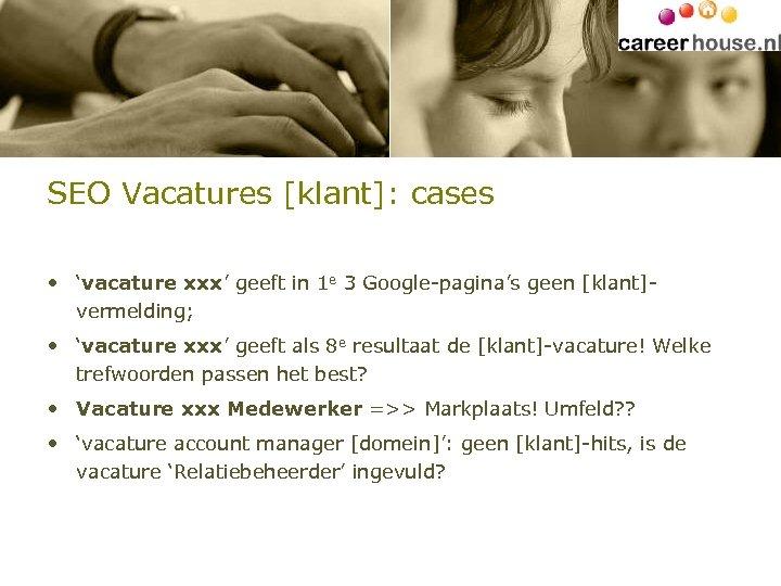 SEO Vacatures [klant]: cases • 'vacature xxx' geeft in 1 e 3 Google-pagina's geen