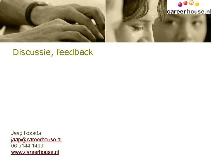 Discussie, feedback Jaap Roorda jaap@careerhouse. nl 06 5144 1400 www. careerhouse. nl