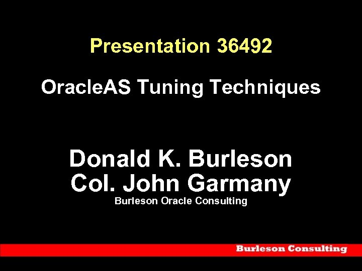 Presentation 36492 Oracle. AS Tuning Techniques Donald K. Burleson Col. John Garmany Burleson Oracle