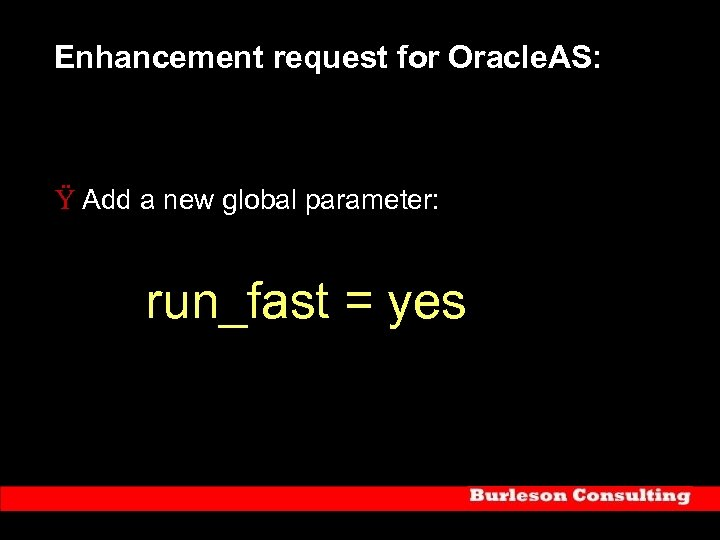 Enhancement request for Oracle. AS: Ÿ Add a new global parameter: run_fast = yes
